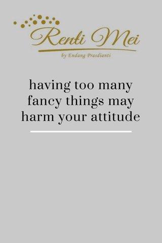 having too many fancy things may harm your attitude