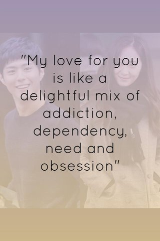 """""""My love for you is like a delightful mix of addiction, dependency, need and obsession"""""""
