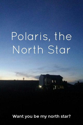 Polaris, the North Star Want you be my north star?