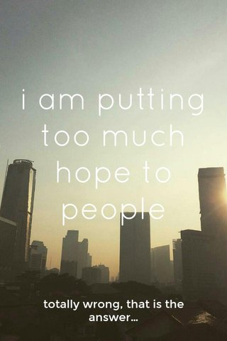 i am putting too much hope to people totally wrong, that is the answer…