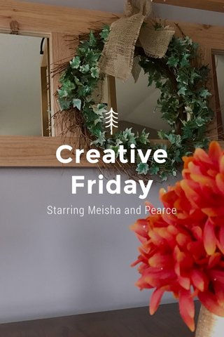 Creative Friday Starring Meisha and Pearce