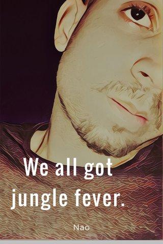 We all got jungle fever. Nao
