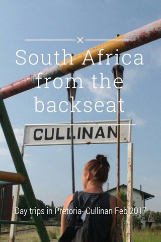 South Africa from the backseat Day trips in Pretoria- Cullinan Feb 2017