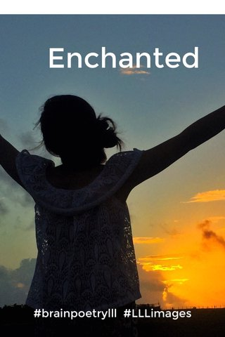 Enchanted #brainpoetrylll #LLLimages