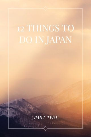12 THINGS TO DO IN JAPAN | PART TWO |