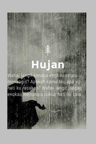 Hujan Wahai langit kenapa engkau selalu menangis? Apakah kamu tau apa yg hati ku rasakan? Wahai langit jangan engkau menangis cukup hati ini saja