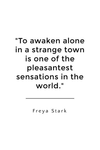 """""""To awaken alone in a strange town is one of the pleasantest sensations in the world."""" Freya Stark"""