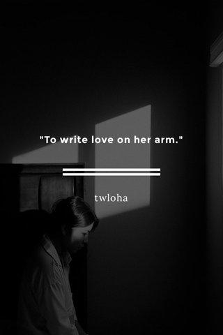 """To write love on her arm."" twloha"