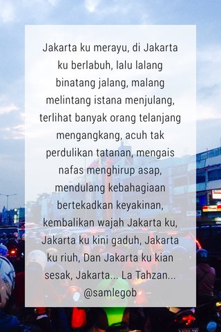 Jakarta ku merayu, di Jakarta ku berlabuh, lalu lalang binatang jalang, malang melintang istana menjulang, terlihat banyak orang telanjang mengangkang, acuh tak perdulikan tatanan, mengais nafas menghirup asap, mendulang kebahagiaan bertekadkan keyakinan, kembalikan wajah Jakarta ku, Jakarta ku kini gaduh, Jakarta ku riuh, Dan Jakarta ku kian sesak, Jakarta... La Tahzan... @samlegob