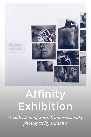 Affinity Exhibition A collection of work from university photography students