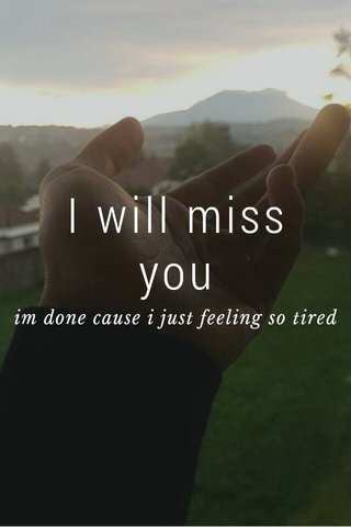 I will miss you im done cause i just feeling so tired