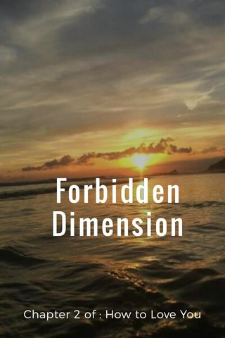 Forbidden Dimension Chapter 2 of : How to Love You