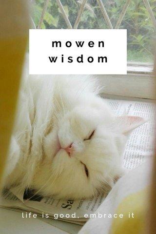 mowen wisdom life is good, embrace it