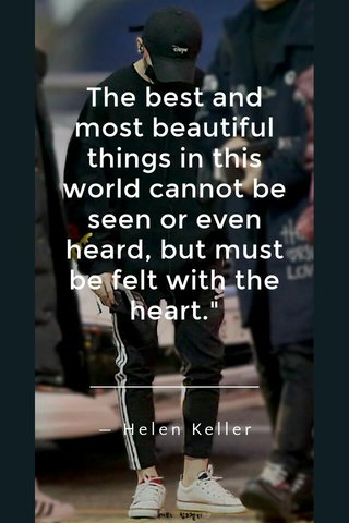 """The best and most beautiful things in this world cannot be seen or even heard, but must be felt with the heart."""" —Helen Keller"""