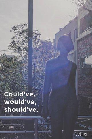 Could've, would've, should've. esther