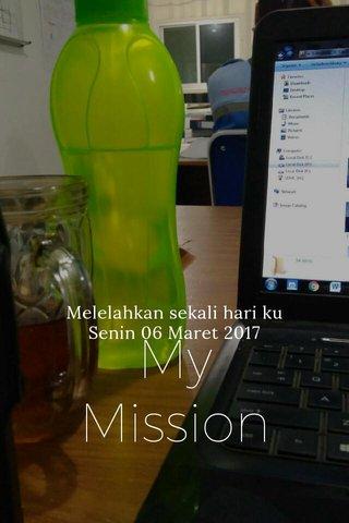 My Mission Melelahkan sekali hari ku Senin 06 Maret 2017