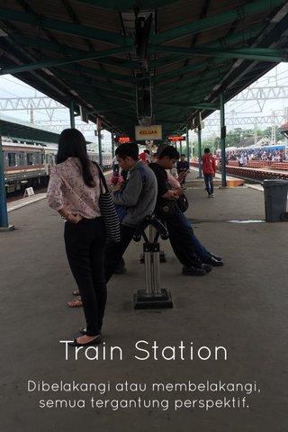 Train Station Dibelakangi atau membelakangi, semua tergantung perspektif.