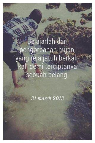 Belajarlah dari pengorbanan hujan, yang rela jatuh berkali-kali demi terciptanya sebuah pelangi 31 march 2013