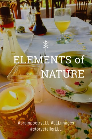 ELEMENTS of NATURE #brainpoetryLLL #LLLimages #storystellerLLL