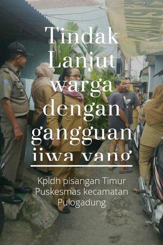 Tindak Lanjut warga dengan gangguan jiwa yang meresahkan warga sekitar. Kpldh pisangan Timur Puskesmas kecamatan Pulogadung