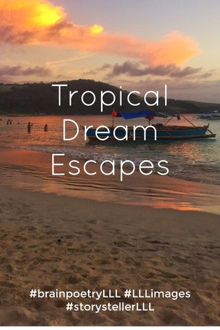 Tropical Dream Escapes #brainpoetryLLL #LLLimages #storystellerLLL