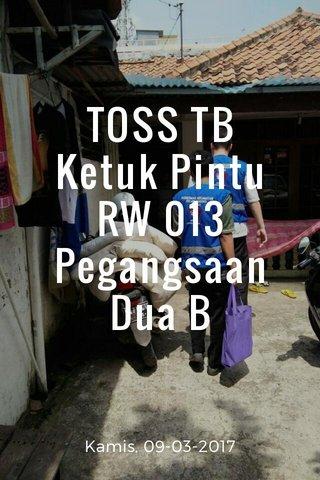 TOSS TB Ketuk Pintu RW 013 Pegangsaan Dua B Kamis, 09-03-2017