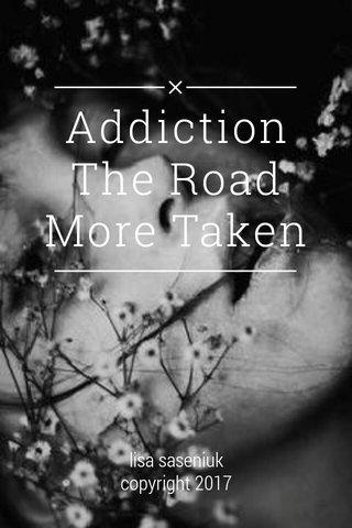 Addiction The Road More Taken lisa saseniuk copyright 2017
