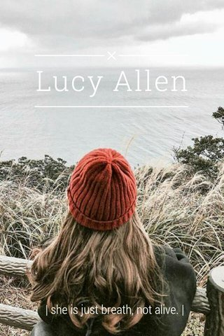 Lucy Allen   she is just breath, not alive.  