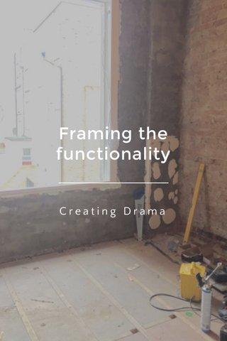 Framing the functionality Creating Drama