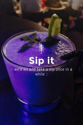 Sip it :: we'd sit and take a sip once in a while ::