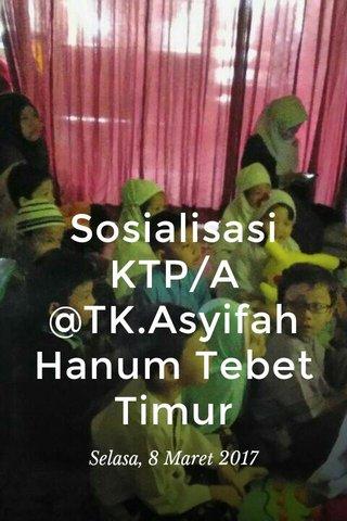 Sosialisasi KTP/A @TK.Asyifah Hanum Tebet Timur Selasa, 8 Maret 2017