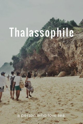 Thalassophile a person who love sea.