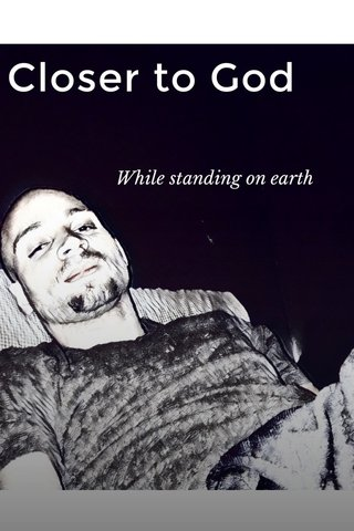 Closer to God While standing on earth