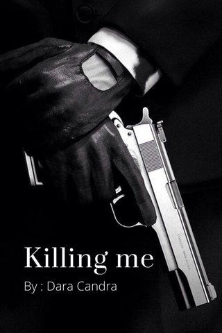 Killing me By : Dara Candra