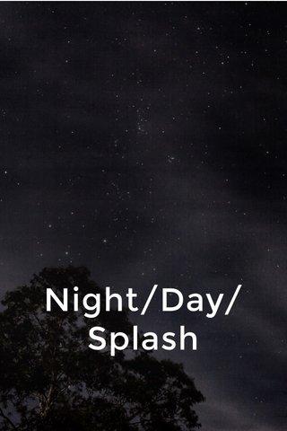 Night/Day/Splash