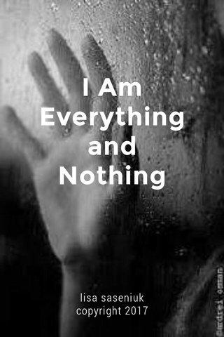 I Am Everything and Nothing lisa saseniuk copyright 2017