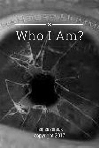 Who I Am? lisa saseniuk copyright 2017