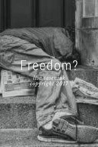 Freedom? lisa saseniuk copyright 2017