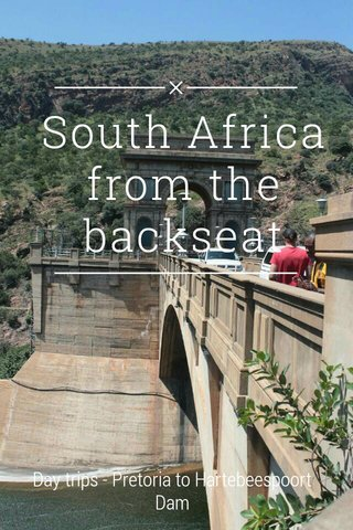South Africa from the backseat Day trips - Pretoria to Hartebeespoort Dam