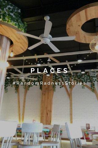 PLACES #RandomRadnessStories
