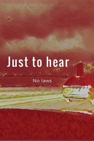 Just to hear No laws