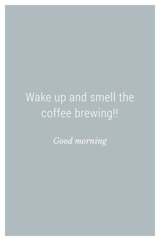 Wake up and smell the coffee brewing!! Good morning