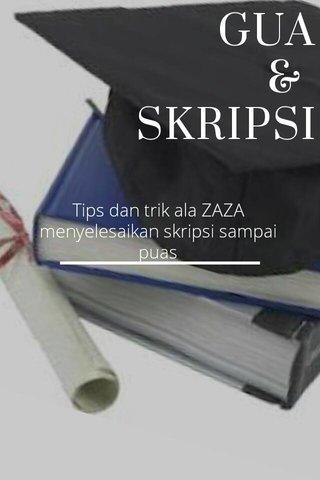 GUA & SKRIPSI Tips dan trik ala ZAZA menyelesaikan skripsi sampai puas